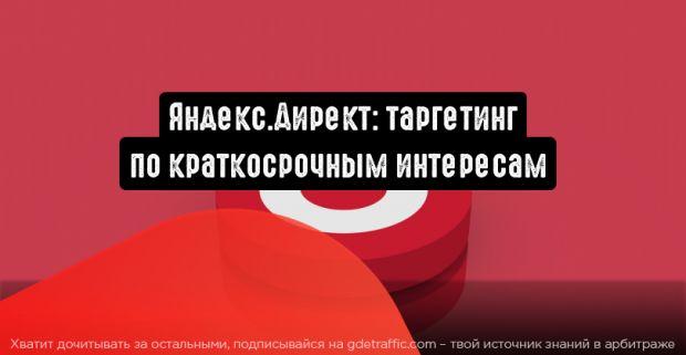 Яндекс.Директ: таргетируйте по краткосрочным интересам